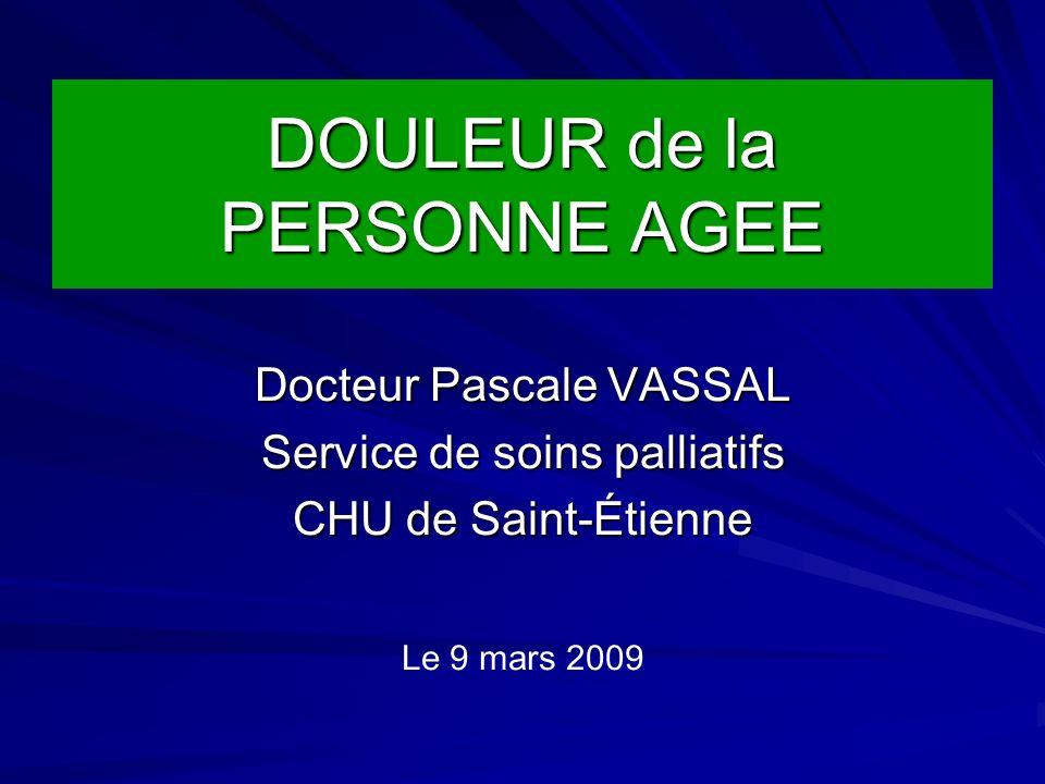 DOULEUR de la PERSONNE AGEE Docteur Pascale VASSAL Service de soins palliatifs CHU de Saint-Étienne Le 9 mars 2009