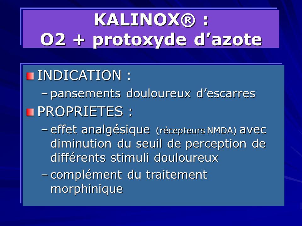 KALINOX® : O2 + protoxyde dazote INDICATION : –pansements douloureux descarres PROPRIETES : –effet analgésique (récepteurs NMDA) avec diminution du se