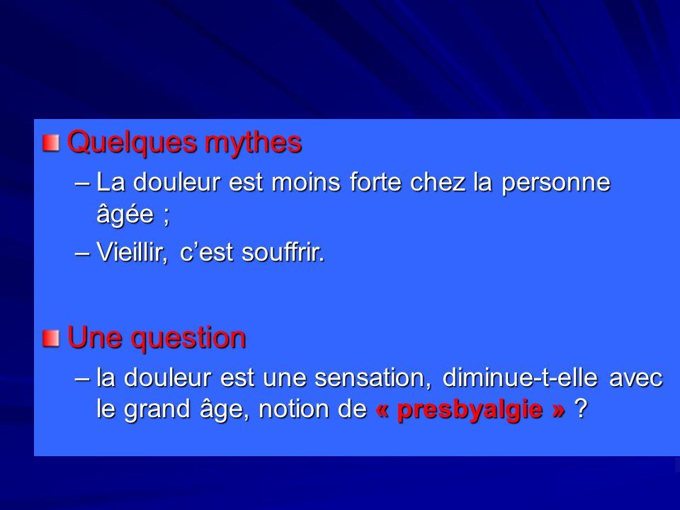 Quelques mythes –La douleur est moins forte chez la personne âgée ; –Vieillir, cest souffrir. Une question –la douleur est une sensation, diminue-t-el