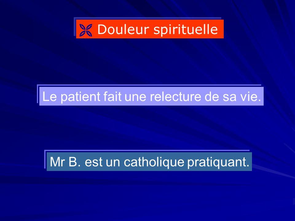 Douleur spirituelle Mr B. est un catholique pratiquant. Le patient fait une relecture de sa vie.