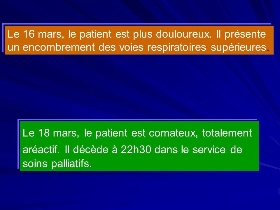 Le 18 mars, le patient est comateux, totalement aréactif. Il décède à 22h30 dans le service de soins palliatifs. Le 16 mars, le patient est plus doulo