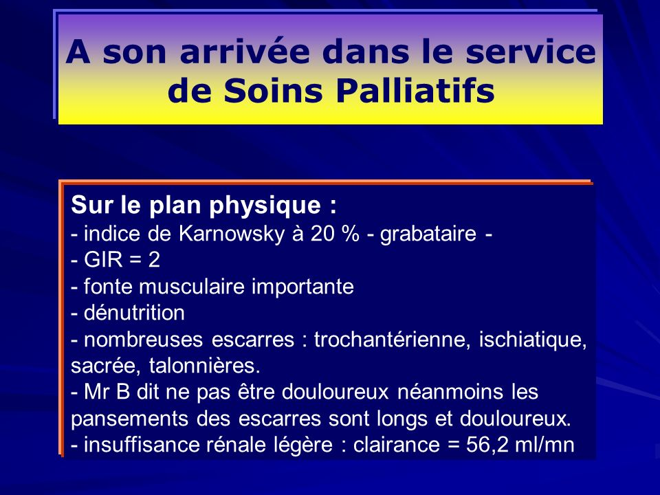 A son arrivée dans le service de Soins Palliatifs Sur le plan physique : - indice de Karnowsky à 20 % - grabataire - - GIR = 2 - fonte musculaire impo