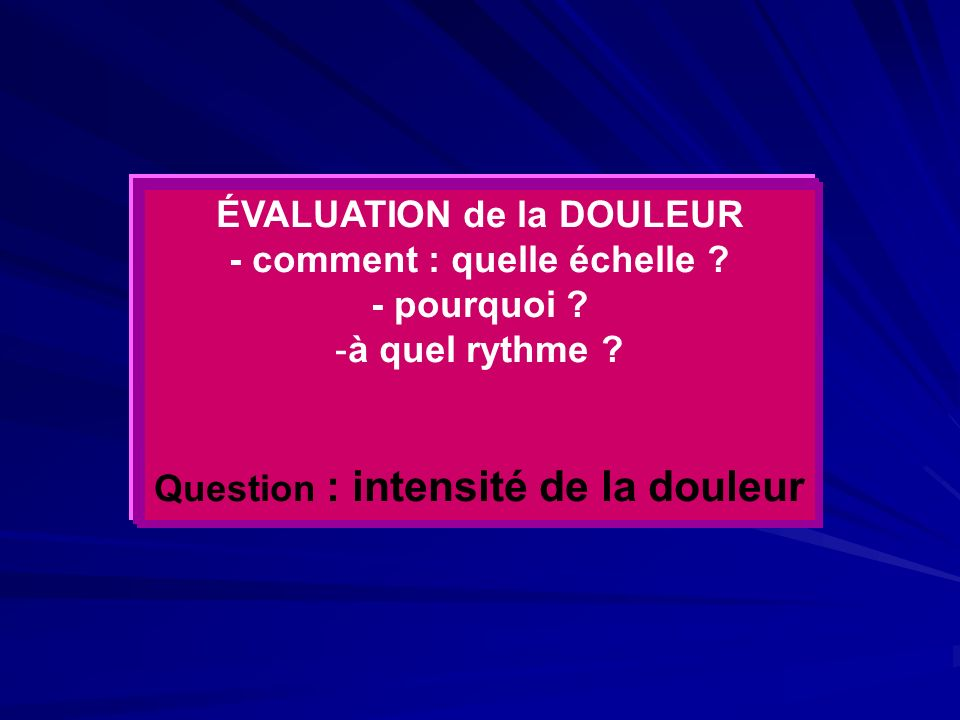 ÉVALUATION de la DOULEUR - comment : quelle échelle ? - pourquoi ? -à quel rythme ? Question : intensité de la douleur
