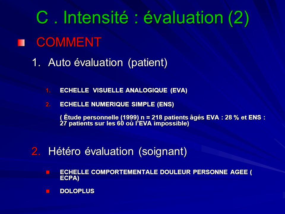 C. Intensité : évaluation (2) COMMENT 1.Auto évaluation (patient) 1. ECHELLE VISUELLE ANALOGIQUE (EVA) 2. ECHELLE NUMERIQUE SIMPLE (ENS) ( Étude perso