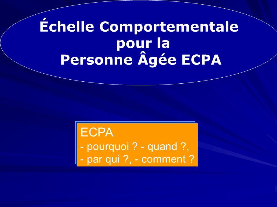 Échelle Comportementale pour la Personne Âgée ECPA Échelle Comportementale pour la Personne Âgée ECPA ECPA - pourquoi ? - quand ?, - par qui ?, - comm