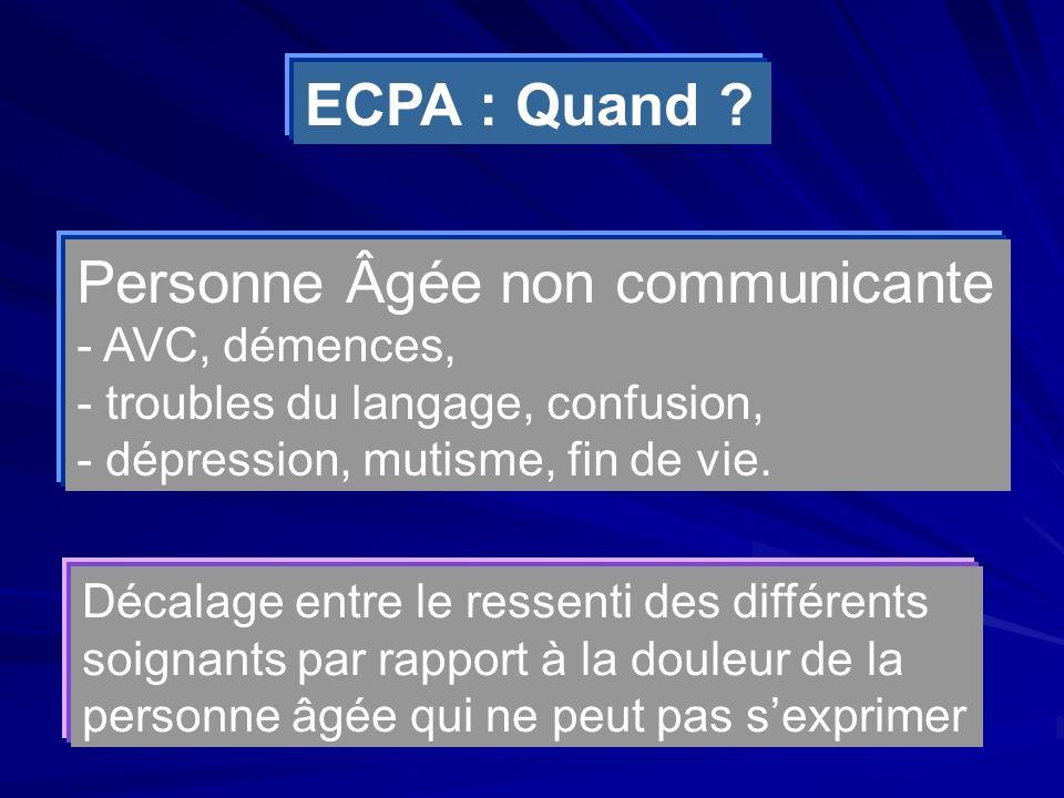 Personne Âgée non communicante - AVC, démences, - troubles du langage, confusion, - dépression, mutisme, fin de vie. ECPA : Quand ? Décalage entre le