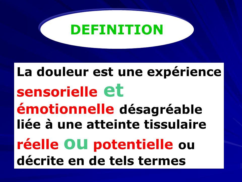 DEFINITION La douleur est une expérience sensorielle et émotionnelle désagréable liée à une atteinte tissulaire réelle ou potentielle ou décrite en de