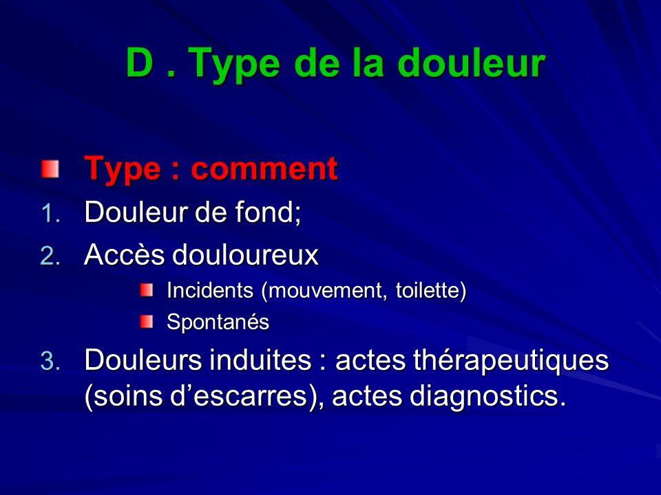 D. Type de la douleur Type : comment 1. Douleur de fond; 2. Accès douloureux Incidents (mouvement, toilette) Spontanés 3. Douleurs induites : actes th
