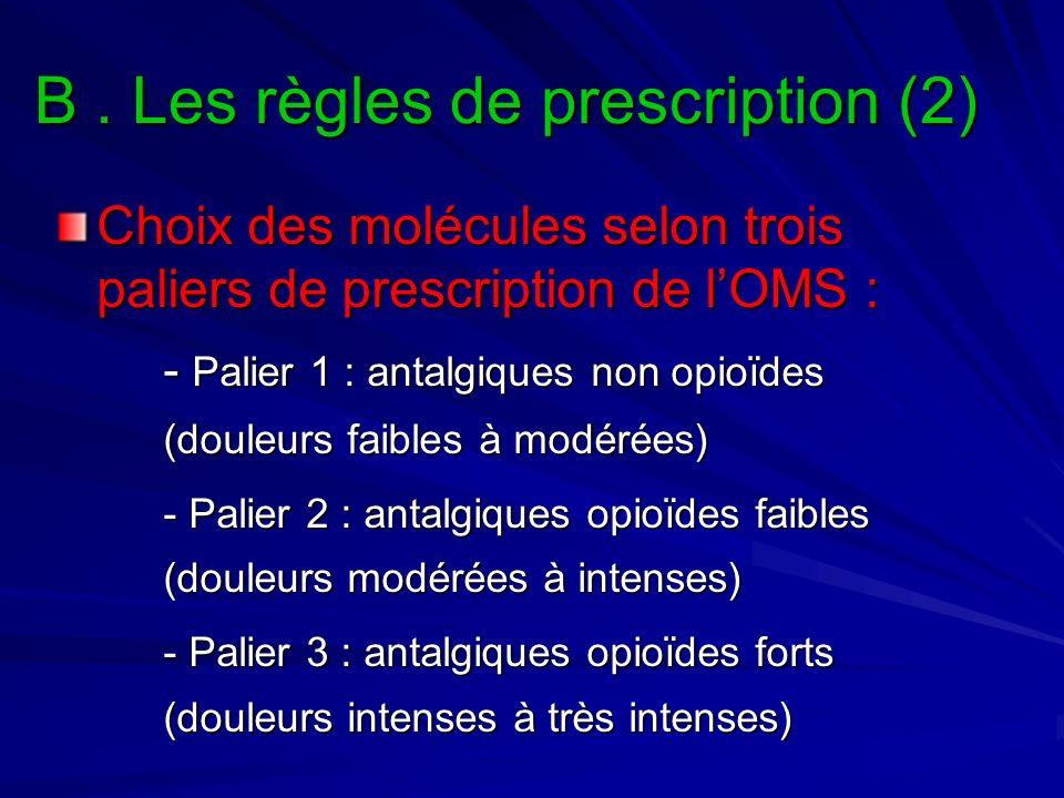 B. Les règles de prescription (2) Choix des molécules selon trois paliers de prescription de lOMS : - Palier 1 : antalgiques non opioïdes (douleurs fa