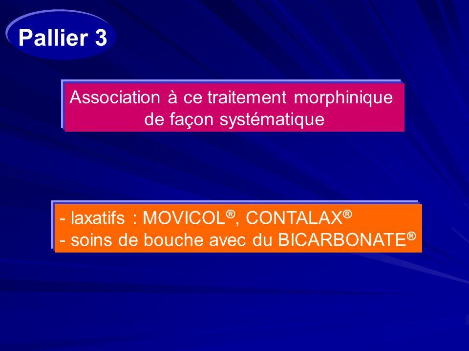 Association à ce traitement morphinique de façon systématique - laxatifs : MOVICOL ®, CONTALAX ® - soins de bouche avec du BICARBONATE ® Pallier 3