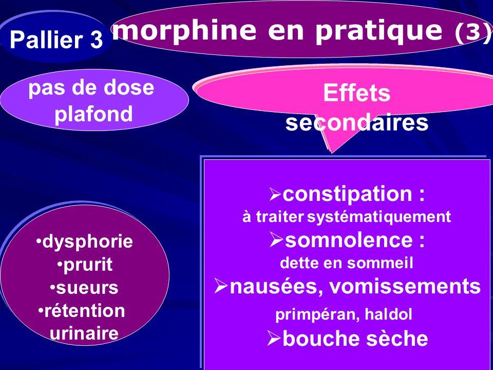 morphine en pratique (3) pas de dose plafond pas de dose plafond Effets secondaires constipation : à traiter systématiquement somnolence : dette en so