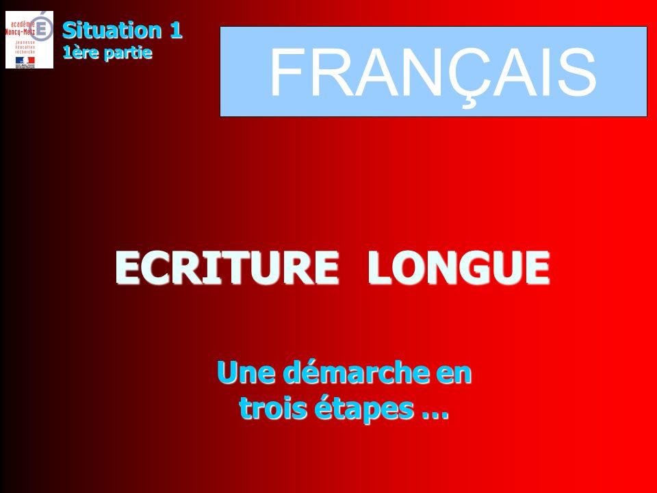 ECRITURE LONGUE Une démarche en trois étapes … Situation 1 1ère partie FRANÇAIS