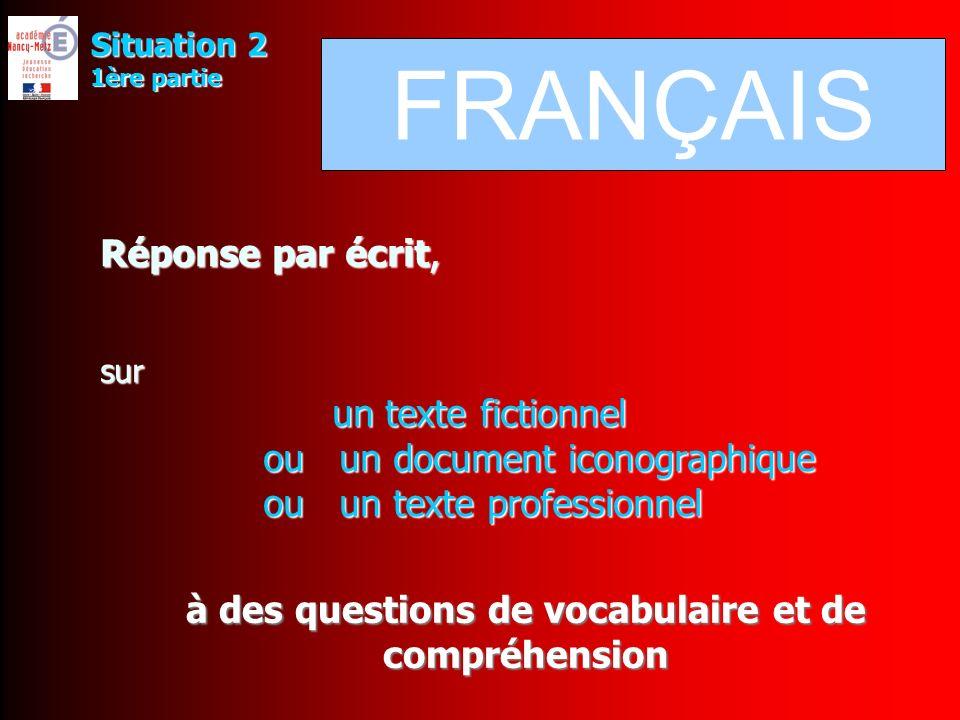 Réponse par écrit, sur un texte fictionnel ou un document iconographique ou un texte professionnel à des questions de vocabulaire et de compréhension Situation 2 1ère partie FRANÇAIS