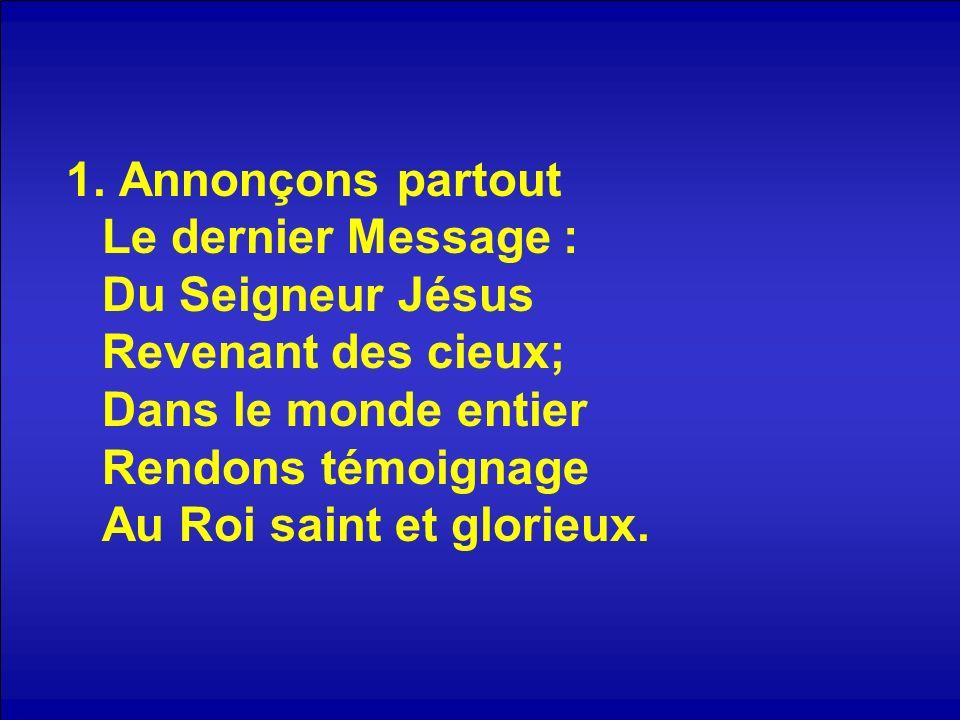 1. Annonçons partout Le dernier Message : Du Seigneur Jésus Revenant des cieux; Dans le monde entier Rendons témoignage Au Roi saint et glorieux.