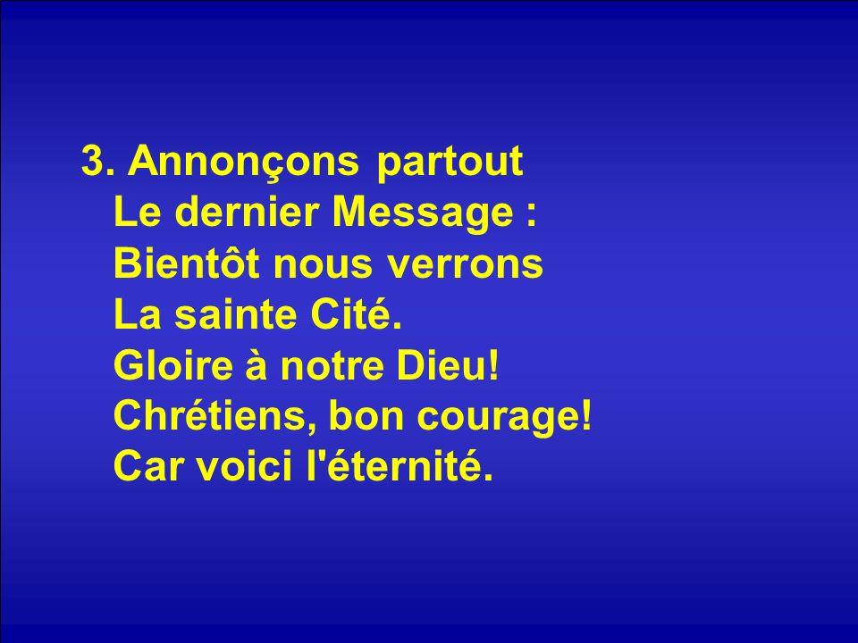3. Annonçons partout Le dernier Message : Bientôt nous verrons La sainte Cité. Gloire à notre Dieu! Chrétiens, bon courage! Car voici l'éternité.