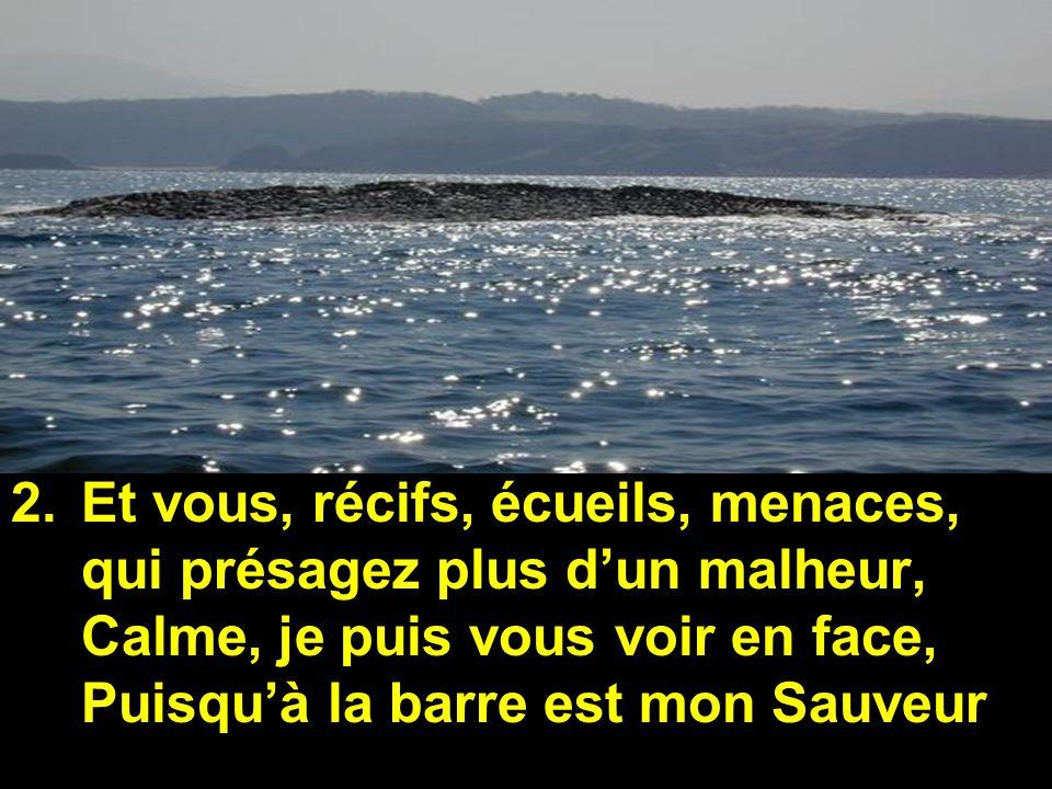 2.Et vous, récifs, écueils, menaces, qui présagez plus dun malheur, Calme, je puis vous voir en face, Puisquà la barre est mon Sauveur
