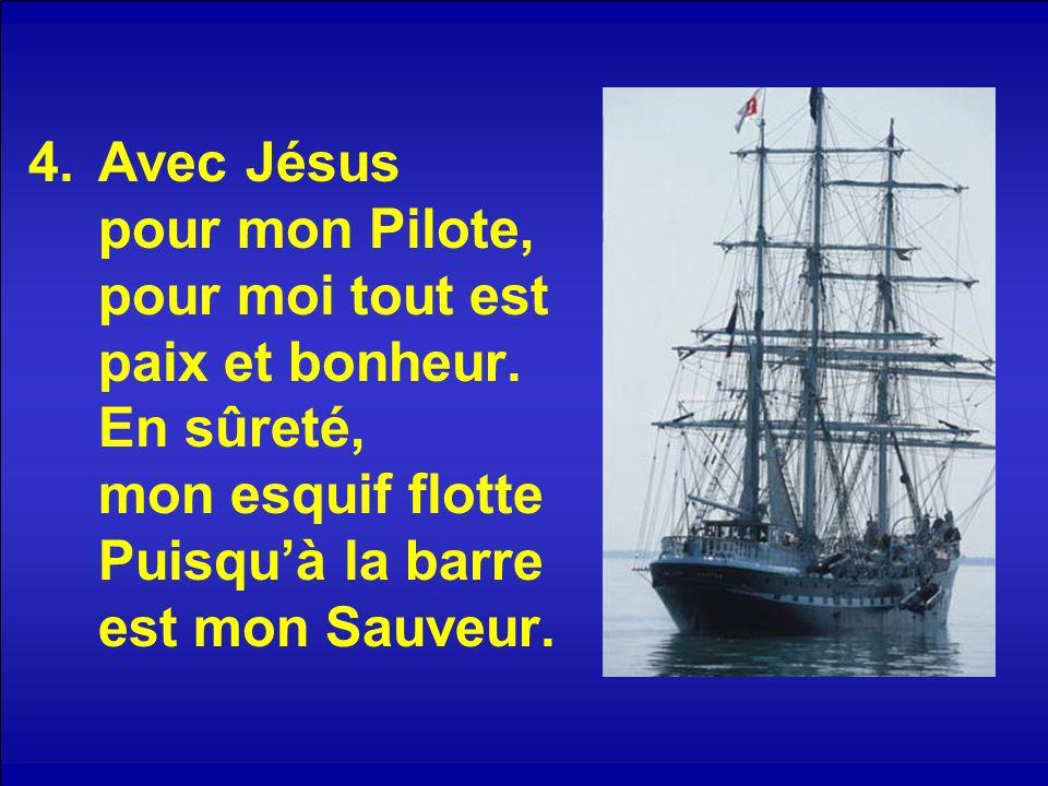 4.Avec Jésus pour mon Pilote, pour moi tout est paix et bonheur.