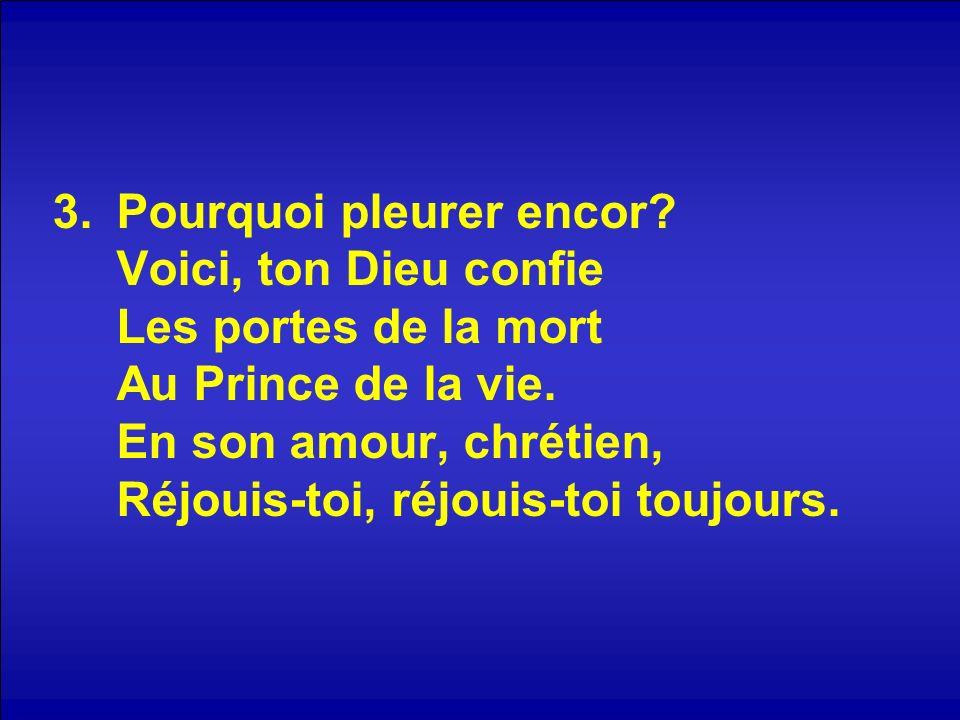 3.Pourquoi pleurer encor? Voici, ton Dieu confie Les portes de la mort Au Prince de la vie. En son amour, chrétien, Réjouis-toi, réjouis-toi toujours.