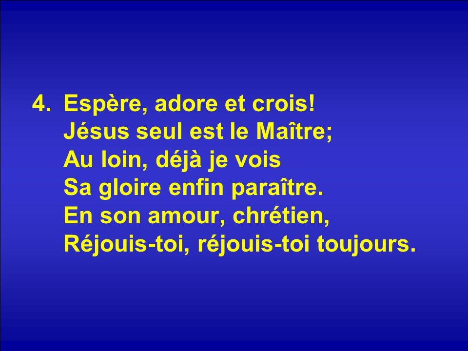 4.Espère, adore et crois! Jésus seul est le Maître; Au loin, déjà je vois Sa gloire enfin paraître. En son amour, chrétien, Réjouis-toi, réjouis-toi t