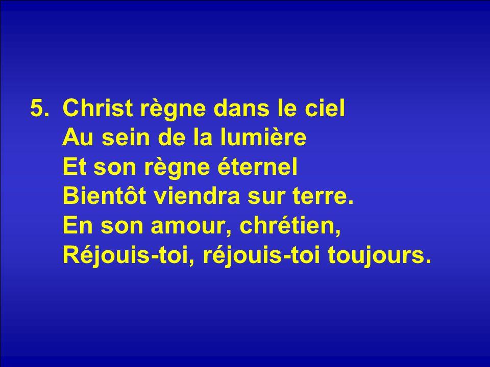5.Christ règne dans le ciel Au sein de la lumière Et son règne éternel Bientôt viendra sur terre. En son amour, chrétien, Réjouis-toi, réjouis-toi tou