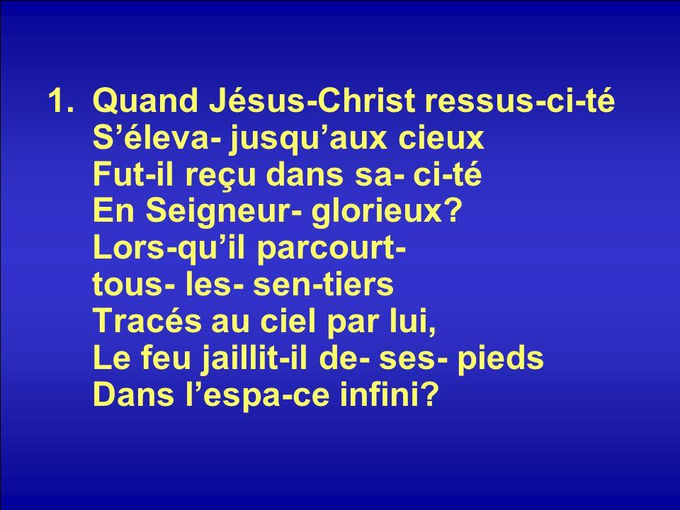 1.Quand Jésus-Christ ressus-ci-té Séleva- jusquaux cieux Fut-il reçu dans sa- ci-té En Seigneur- glorieux? Lors-quil parcourt- tous- les- sen-tiers Tr