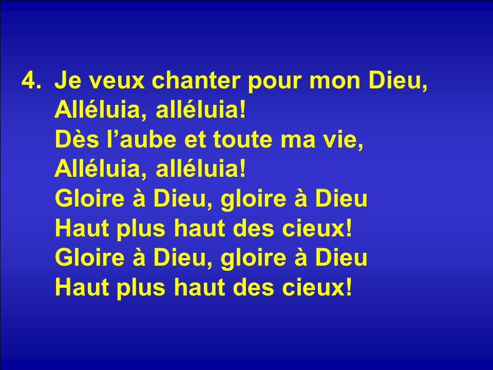 4.Je veux chanter pour mon Dieu, Alléluia, alléluia! Dès laube et toute ma vie, Alléluia, alléluia! Gloire à Dieu, gloire à Dieu Haut plus haut des ci