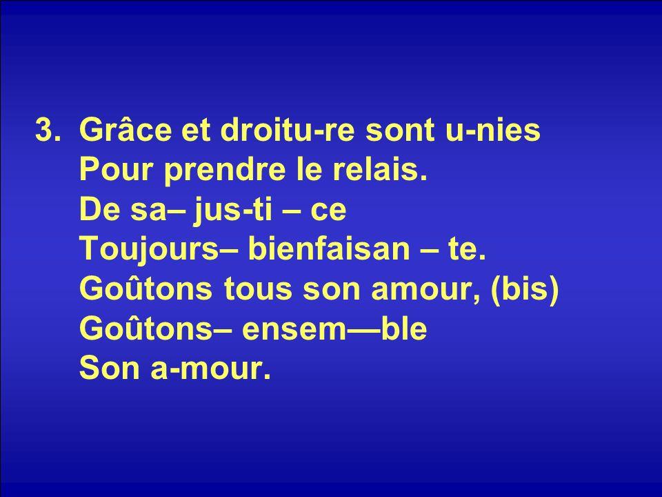 3.Grâce et droitu-re sont u-nies Pour prendre le relais. De sa– jus-ti – ce Toujours– bienfaisan – te. Goûtons tous son amour, (bis) Goûtons– ensemble
