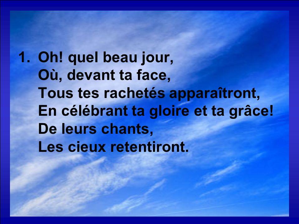 1.Oh! quel beau jour, Où, devant ta face, Tous tes rachetés apparaîtront, En célébrant ta gloire et ta grâce! De leurs chants, Les cieux retentiront.