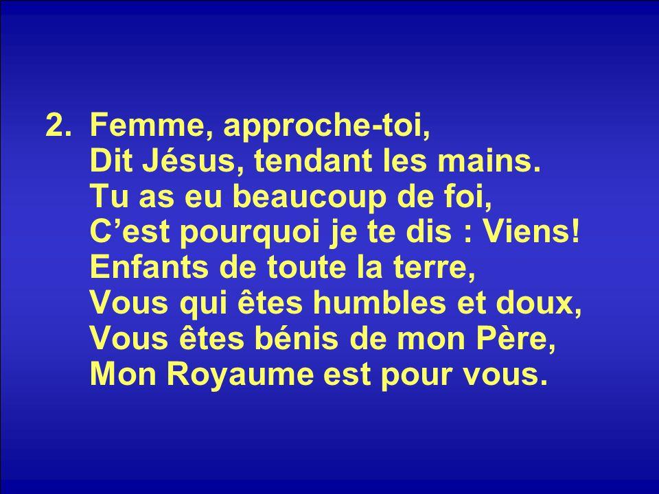 2.Femme, approche-toi, Dit Jésus, tendant les mains. Tu as eu beaucoup de foi, Cest pourquoi je te dis : Viens! Enfants de toute la terre, Vous qui êt