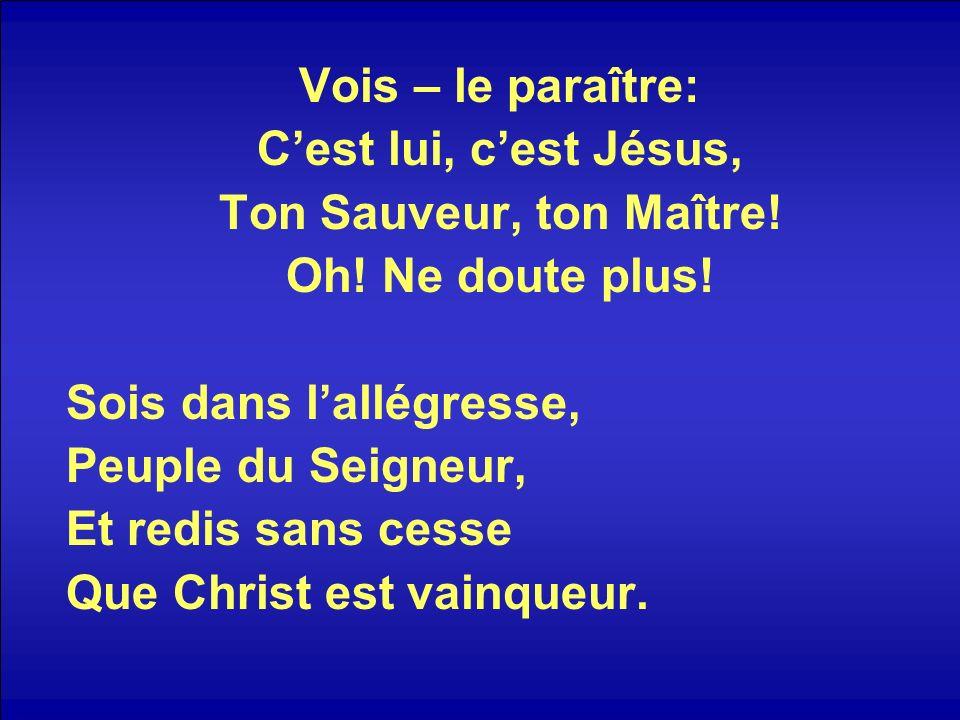 Vois – le paraître: Cest lui, cest Jésus, Ton Sauveur, ton Maître! Oh! Ne doute plus! Sois dans lallégresse, Peuple du Seigneur, Et redis sans cesse Q