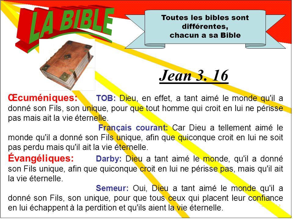 Jn3.16 A 1.2 Toutes les bibles sont différentes, chacun a sa Bible Catholiques: Osty: Dieu, en effet, a tant aimé le monde quil a donné le Fils, lUnique, pour que tout homme qui croit en lui ne périsse pas, mais quil ait la vie éternelle.