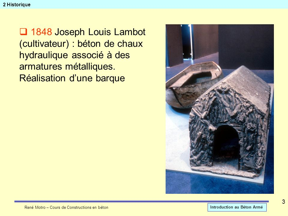 René Motro – Cours de Constructions en béton Introduction au Béton Armé 3 2 Historique 1848 Joseph Louis Lambot (cultivateur) : béton de chaux hydraul