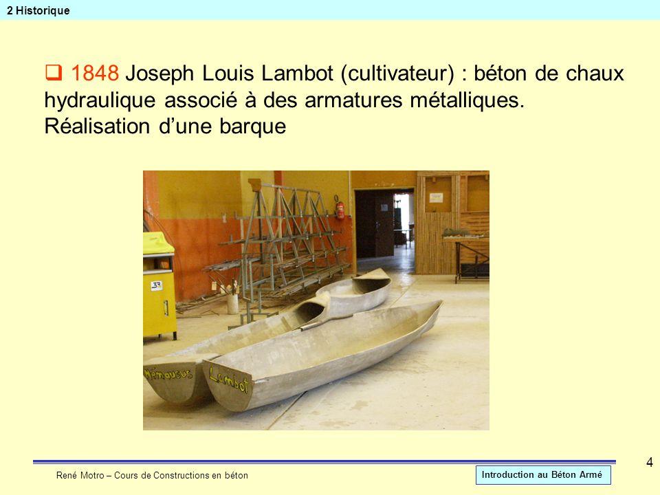 René Motro – Cours de Constructions en béton Introduction au Béton Armé 4 2 Historique 1848 Joseph Louis Lambot (cultivateur) : béton de chaux hydraul