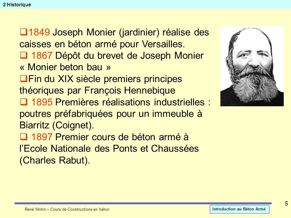 René Motro – Cours de Constructions en béton Introduction au Béton Armé 5 2 Historique 1849 Joseph Monier (jardinier) réalise des caisses en béton arm