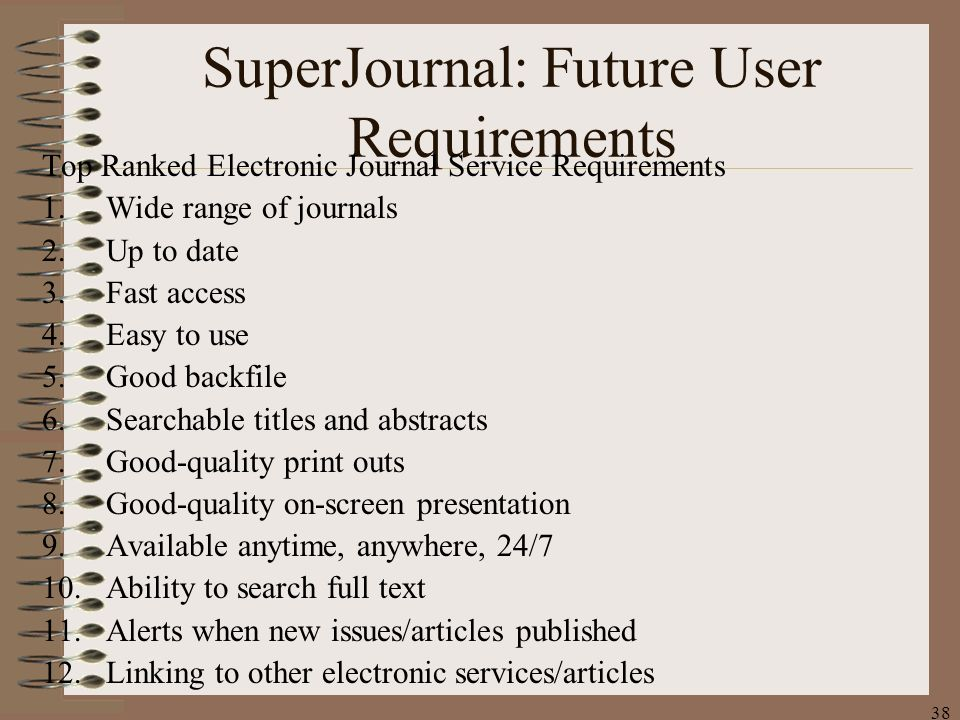 38 SuperJournal: Future User Requirements Top Ranked Electronic Journal Service Requirements 1.Wide range of journals 2.Up to date 3.Fast access 4.Easy to use 5.Good backfile 6.Searchable titles and abstracts 7.Good-quality print outs 8.Good-quality on-screen presentation 9.Available anytime, anywhere, 24/7 10.Ability to search full text 11.Alerts when new issues/articles published 12.Linking to other electronic services/articles