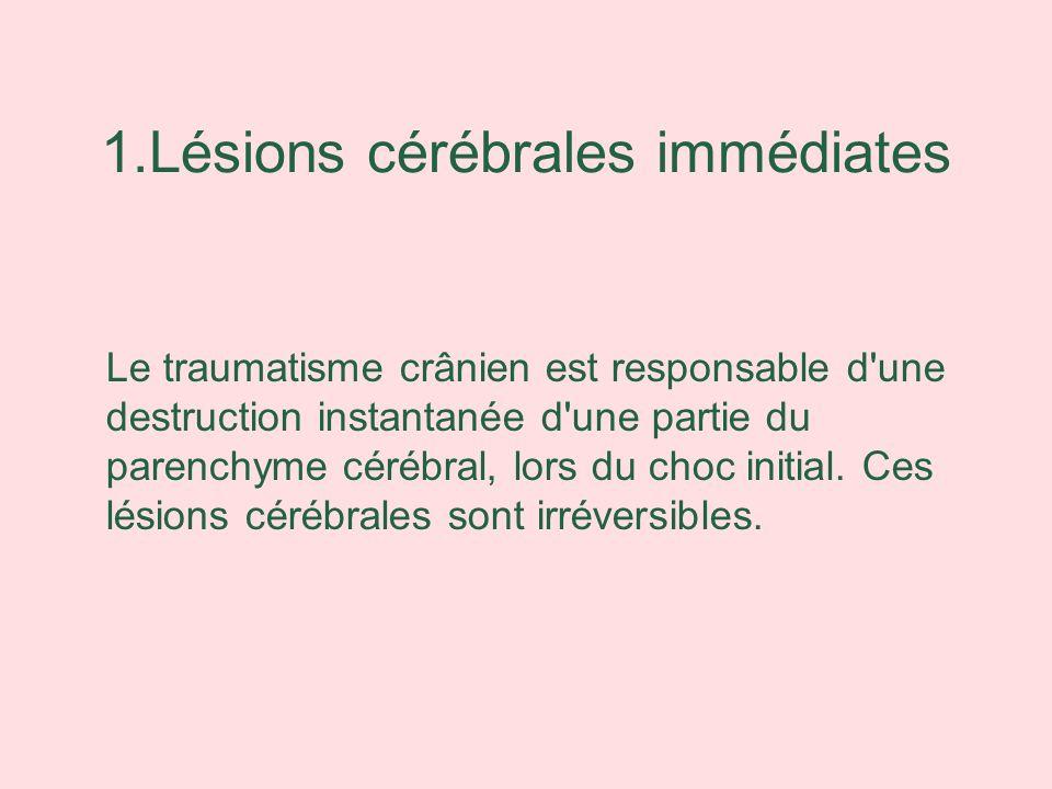 1.Lésions cérébrales immédiates Le traumatisme crânien est responsable d'une destruction instantanée d'une partie du parenchyme cérébral, lors du choc