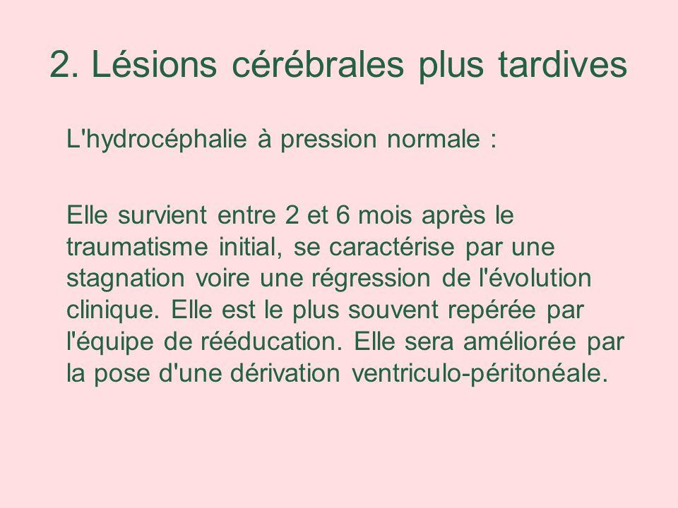 2. Lésions cérébrales plus tardives L'hydrocéphalie à pression normale : Elle survient entre 2 et 6 mois après le traumatisme initial, se caractérise