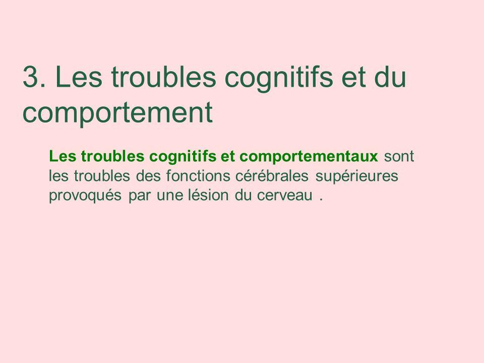 Les troubles cognitifs et comportementaux sont les troubles des fonctions cérébrales supérieures provoqués par une lésion du cerveau. 3. Les troubles