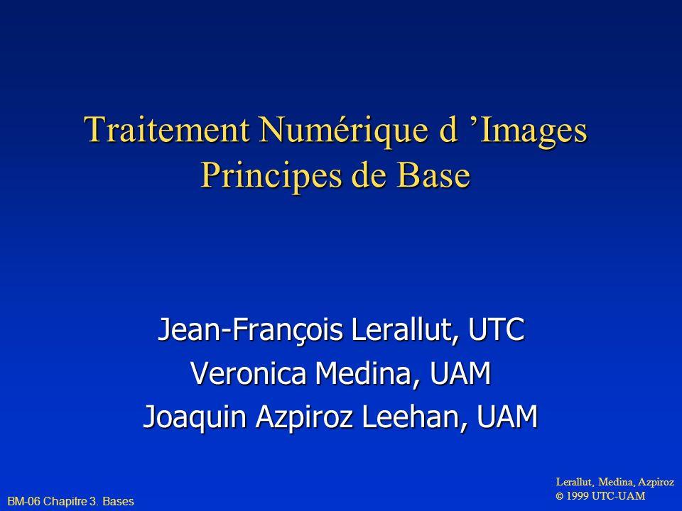 Traitement Numérique d Images Principes de Base Jean-François Lerallut, UTC Veronica Medina, UAM Joaquin Azpiroz Leehan, UAM BM-06 Chapitre 3. Bases L