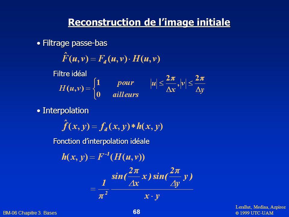 Lerallut, Medina, Azpiroz © 1999 UTC-UAM BM-06 Chapitre 3. Bases 68 Reconstruction de limage initiale Filtrage passe-bas Filtrage passe-bas Filtre idé