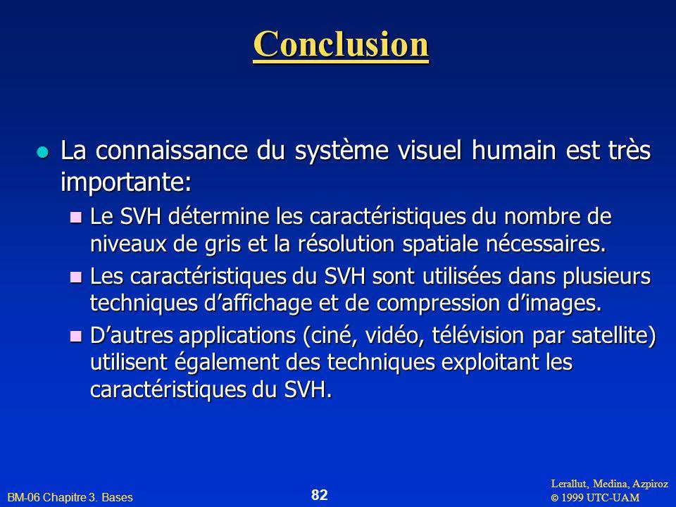 Lerallut, Medina, Azpiroz © 1999 UTC-UAM BM-06 Chapitre 3. Bases 82Conclusion l La connaissance du système visuel humain est très importante: n Le SVH