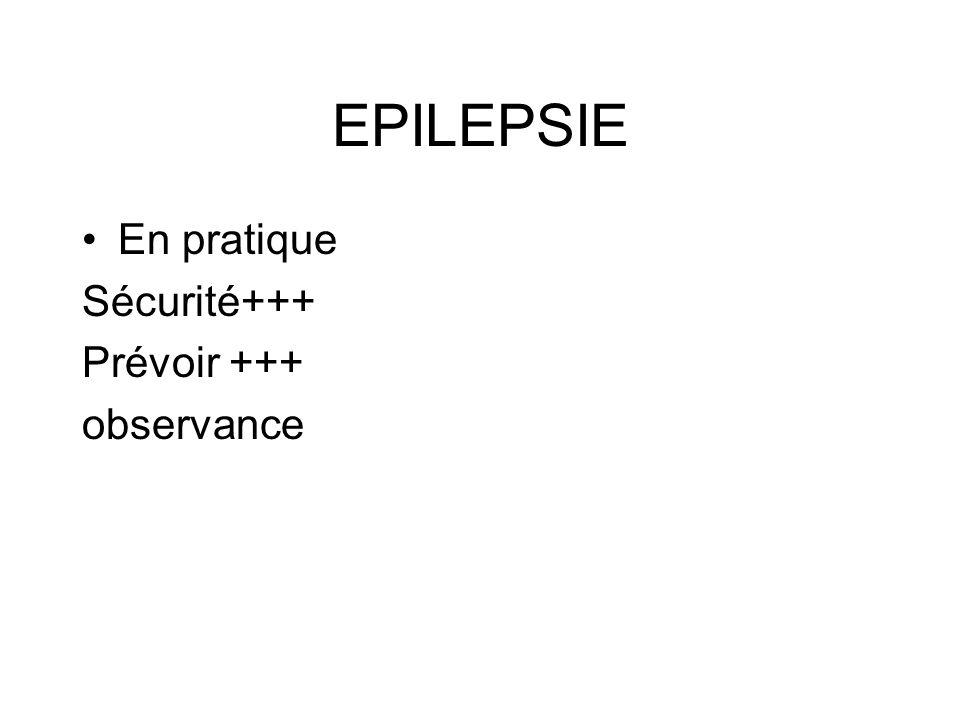 EPILEPSIE En pratique Sécurité+++ Prévoir +++ observance
