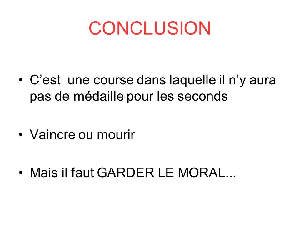 CONCLUSION Cest une course dans laquelle il ny aura pas de médaille pour les seconds Vaincre ou mourir Mais il faut GARDER LE MORAL...