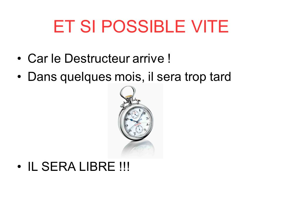 ET SI POSSIBLE VITE Car le Destructeur arrive .