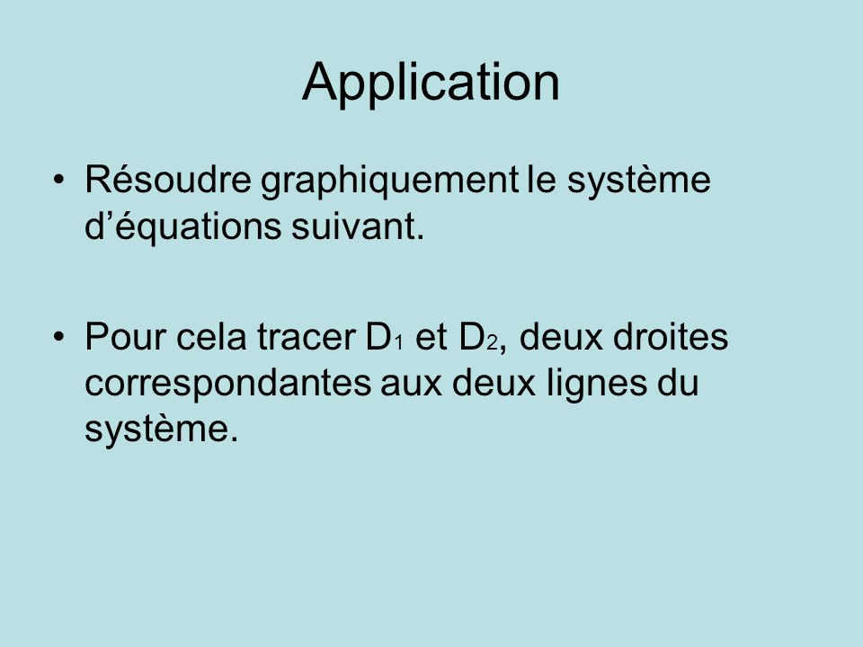 Application Résoudre graphiquement le système déquations suivant. Pour cela tracer D 1 et D 2, deux droites correspondantes aux deux lignes du système