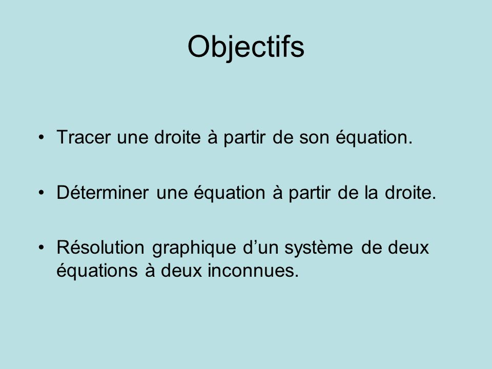Objectifs Tracer une droite à partir de son équation. Déterminer une équation à partir de la droite. Résolution graphique dun système de deux équation
