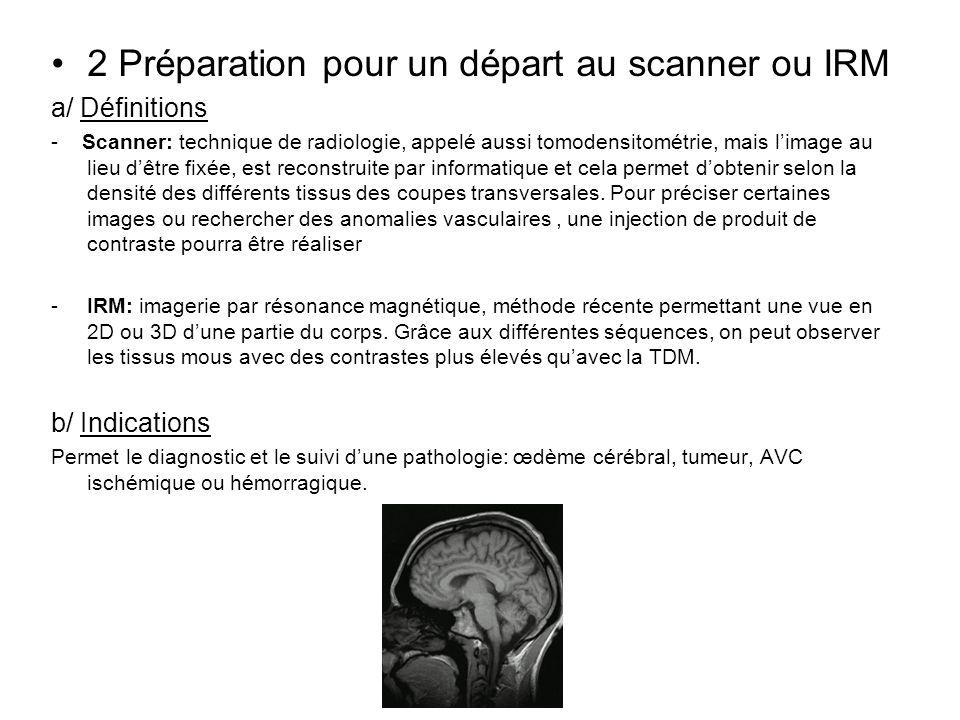 2 Préparation pour un départ au scanner ou IRM a/ Définitions - Scanner: technique de radiologie, appelé aussi tomodensitométrie, mais limage au lieu