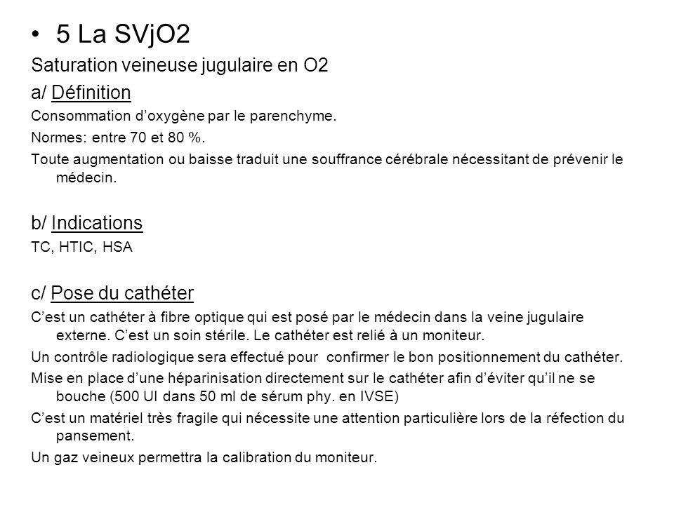 5 La SVjO2 Saturation veineuse jugulaire en O2 a/ Définition Consommation doxygène par le parenchyme. Normes: entre 70 et 80 %. Toute augmentation ou