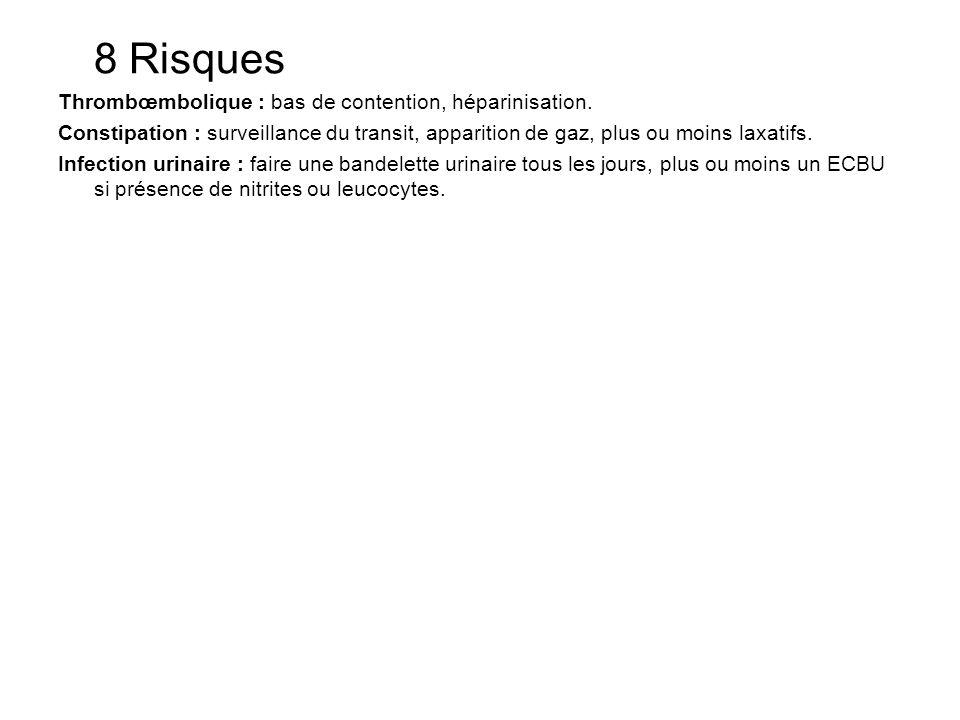 8 Risques Thrombœmbolique : bas de contention, héparinisation. Constipation : surveillance du transit, apparition de gaz, plus ou moins laxatifs. Infe
