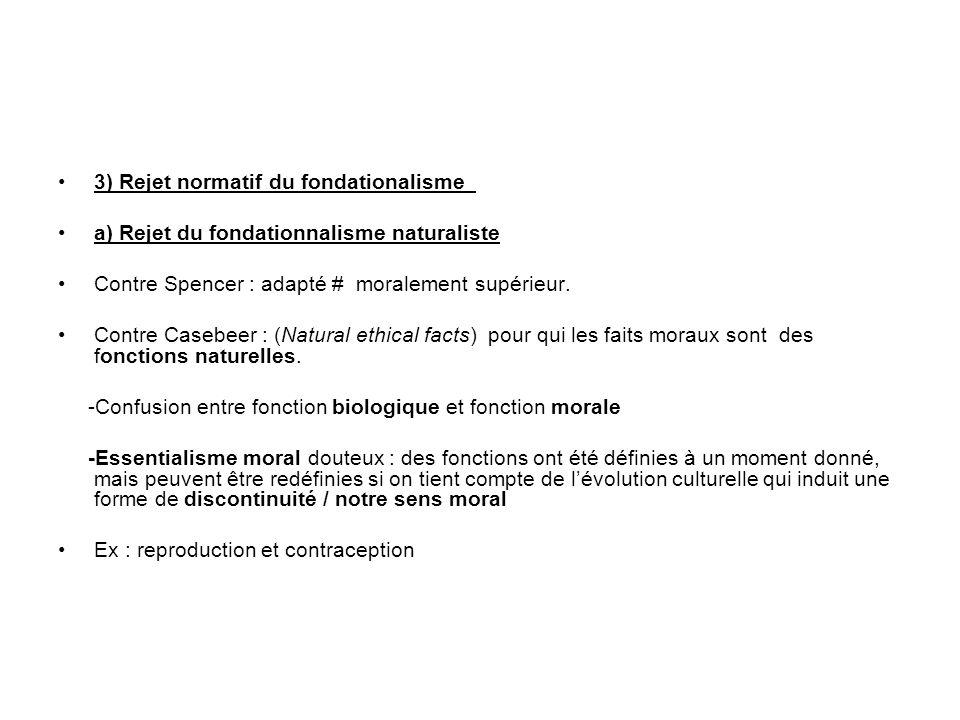 3) Rejet normatif du fondationalisme a) Rejet du fondationnalisme naturaliste Contre Spencer : adapté # moralement supérieur. Contre Casebeer : (Natur